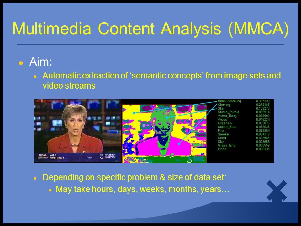 Multimedia Content Analysis (MMCA) ● Aim: ● Automatic extraction of 'semantic concepts' from image sets and video streams ● Depending on specific problem & size of data set: ● May take hours, days, weeks, months, years…