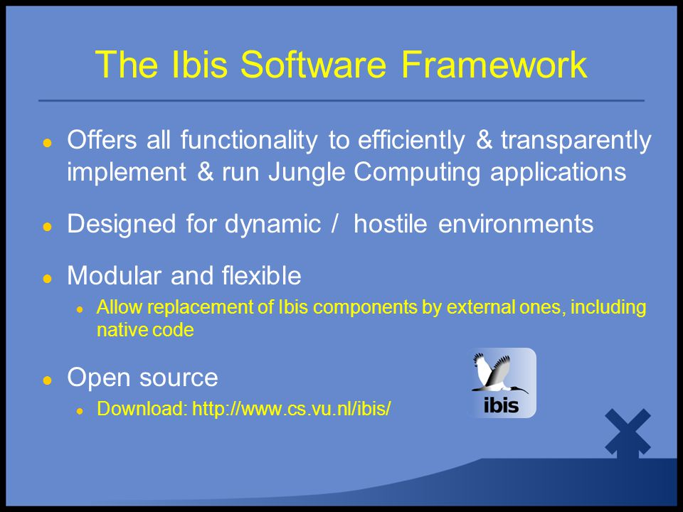● Offers all functionality to efficiently & transparently implement & run Jungle Computing applications ● Designed for dynamic / hostile environments ● Modular and flexible ● Allow replacement of Ibis components by external ones, including native code ● Open source ● Download: http://www.cs.vu.nl/ibis/