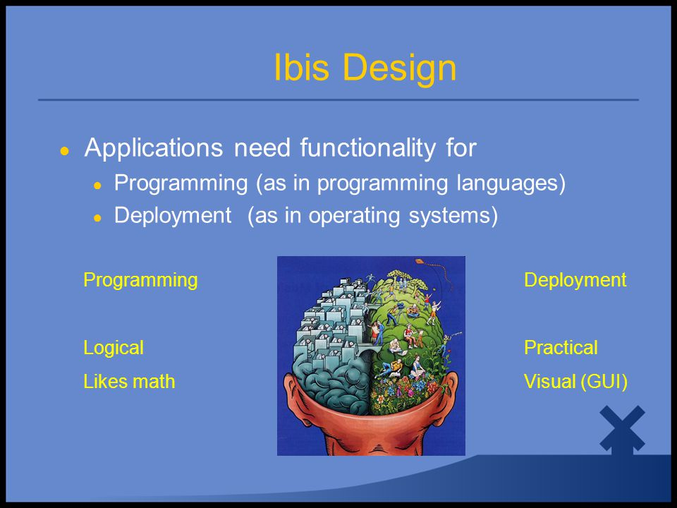 Ibis Design ● Applications need functionality for ● Programming (as in programming languages) ● Deployment (as in operating systems) Programming Logical Likes math Deployment Practical Visual (GUI)