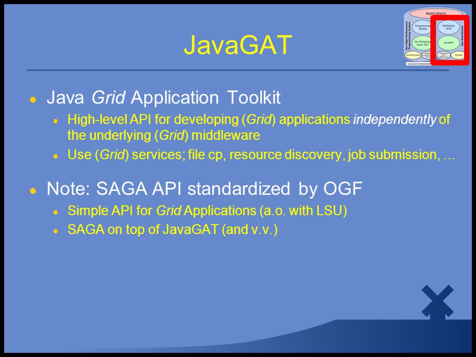 JavaGAT ● Java Grid Application Toolkit ● High-level API for developing (Grid) applications independently of the underlying (Grid) middleware ● Use (Grid) services; file cp, resource discovery, job submission, … ● Note: SAGA API standardized by OGF ● Simple API for Grid Applications (a.o.