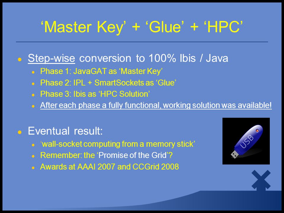 'Master Key' + 'Glue' + 'HPC' ● Step-wise conversion to 100% Ibis / Java ● Phase 1: JavaGAT as 'Master Key' ● Phase 2: IPL + SmartSockets as 'Glue' ● Phase 3: Ibis as 'HPC Solution' ● After each phase a fully functional, working solution was available.