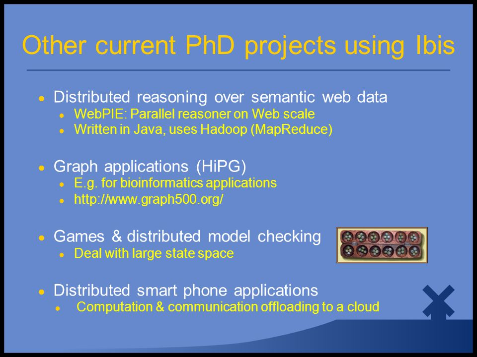 Other current PhD projects using Ibis ● Distributed reasoning over semantic web data ● WebPIE: Parallel reasoner on Web scale ● Written in Java, uses Hadoop (MapReduce) ● Graph applications (HiPG) ● E.g.