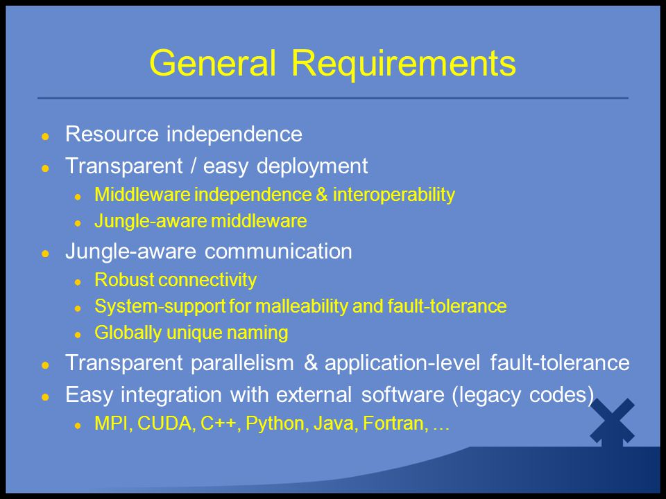 General Requirements ● Resource independence ● Transparent / easy deployment ● Middleware independence & interoperability ● Jungle-aware middleware ● Jungle-aware communication ● Robust connectivity ● System-support for malleability and fault-tolerance ● Globally unique naming ● Transparent parallelism & application-level fault-tolerance ● Easy integration with external software (legacy codes) ● MPI, CUDA, C++, Python, Java, Fortran, …