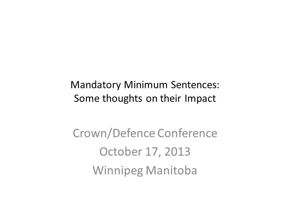 Mandatory Minimum Sentences: Some thoughts on their Impact Crown/Defence Conference October 17, 2013 Winnipeg Manitoba