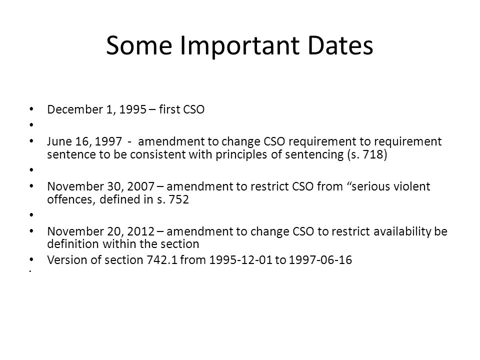 Some Important Dates December 1, 1995 – first CSO June 16, 1997 - amendment to change CSO requirement to requirement sentence to be consistent with principles of sentencing (s.