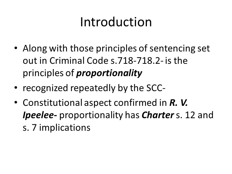 Introduction Along with those principles of sentencing set out in Criminal Code s.718-718.2- is the principles of proportionality recognized repeatedly by the SCC- Constitutional aspect confirmed in R.