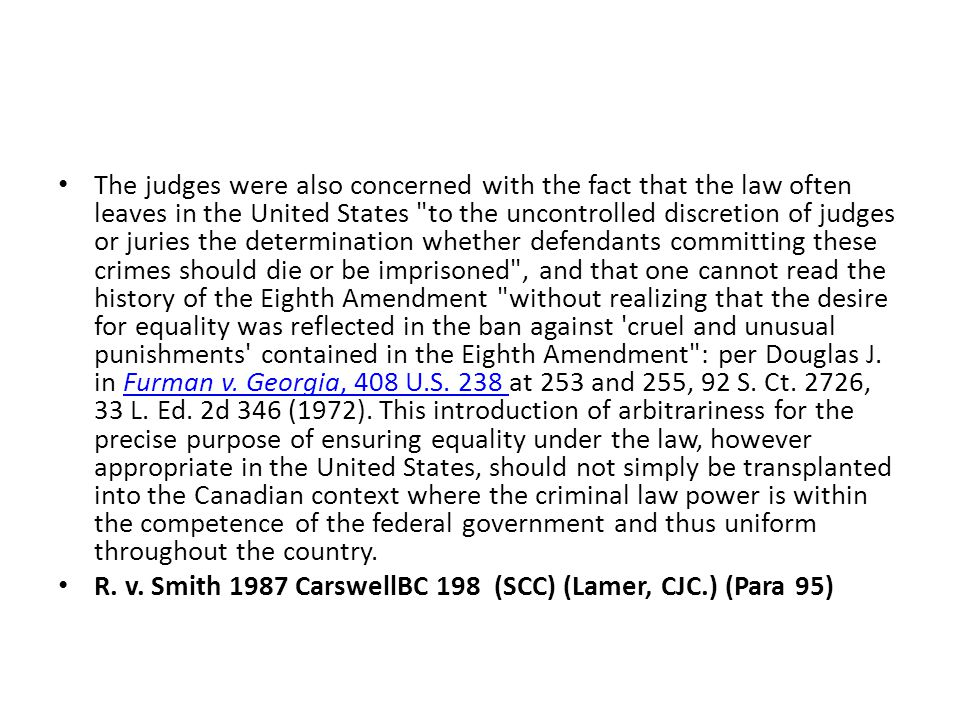 The judges were also concerned with the fact that the law often leaves in the United States to the uncontrolled discretion of judges or juries the determination whether defendants committing these crimes should die or be imprisoned , and that one cannot read the history of the Eighth Amendment without realizing that the desire for equality was reflected in the ban against cruel and unusual punishments contained in the Eighth Amendment : per Douglas J.