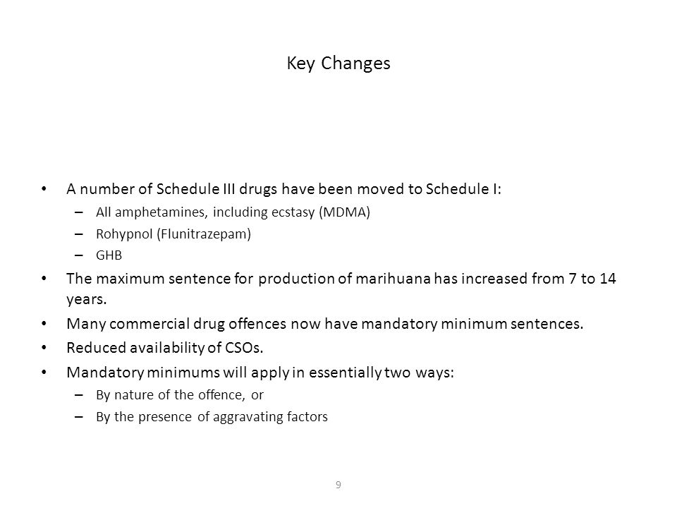 9 Key Changes A number of Schedule III drugs have been moved to Schedule I: – All amphetamines, including ecstasy (MDMA) – Rohypnol (Flunitrazepam) – GHB The maximum sentence for production of marihuana has increased from 7 to 14 years.