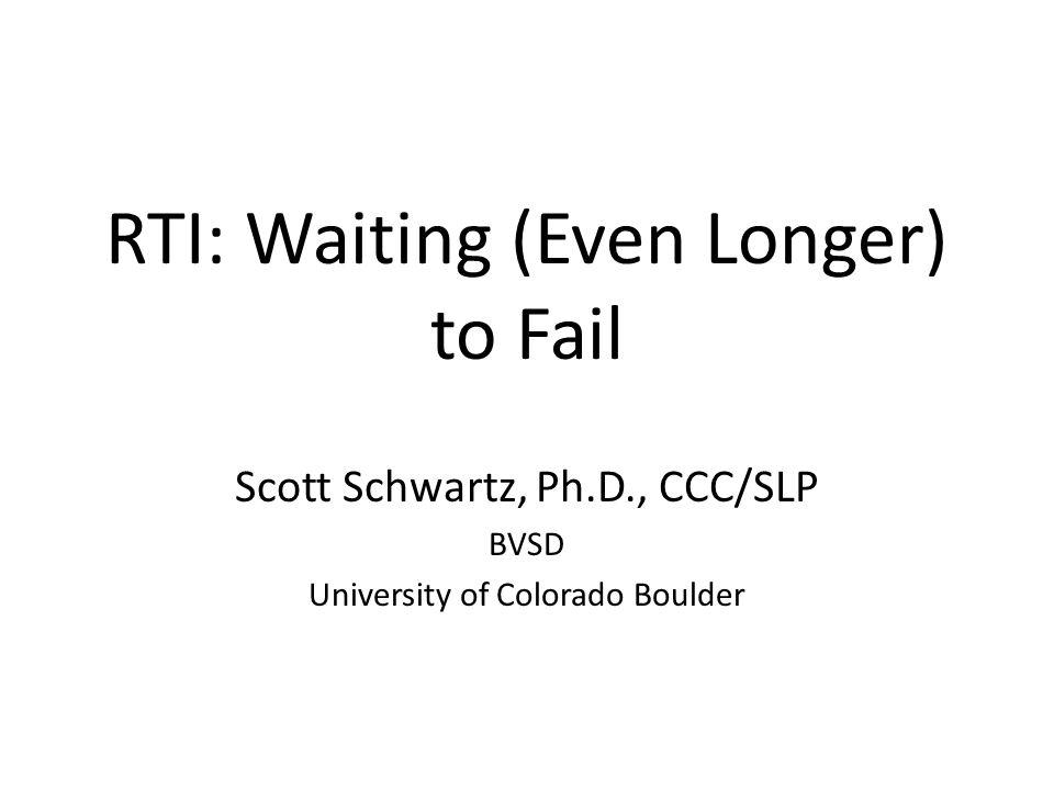 RTI: Waiting (Even Longer) to Fail Scott Schwartz, Ph.D., CCC/SLP BVSD University of Colorado Boulder