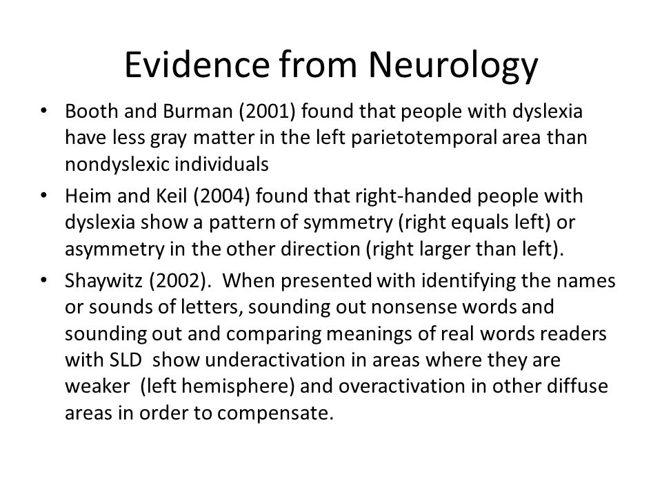 Evidence from Neurology Booth and Burman (2001) found that people with dyslexia have less gray matter in the left parietotemporal area than nondyslexic individuals Heim and Keil (2004) found that right-handed people with dyslexia show a pattern of symmetry (right equals left) or asymmetry in the other direction (right larger than left).
