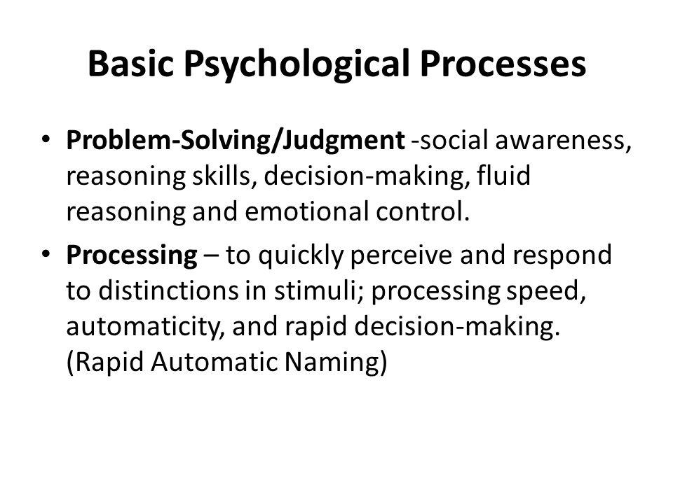 Basic Psychological Processes Problem-Solving/Judgment -social awareness, reasoning skills, decision-making, fluid reasoning and emotional control.