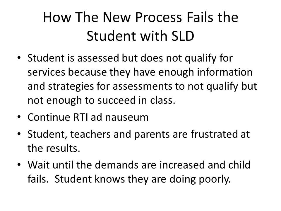 How The New Process Fails the Student with SLD Student is assessed but does not qualify for services because they have enough information and strategies for assessments to not qualify but not enough to succeed in class.