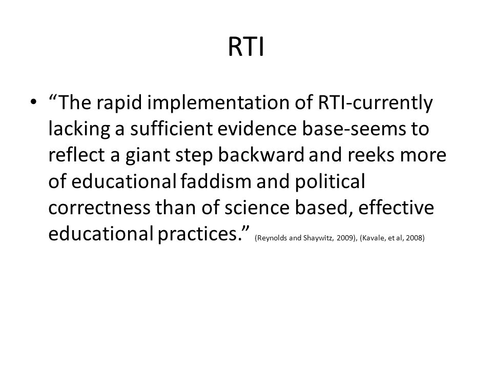 RTI The rapid implementation of RTI-currently lacking a sufficient evidence base-seems to reflect a giant step backward and reeks more of educational faddism and political correctness than of science based, effective educational practices. (Reynolds and Shaywitz, 2009), (Kavale, et al, 2008)