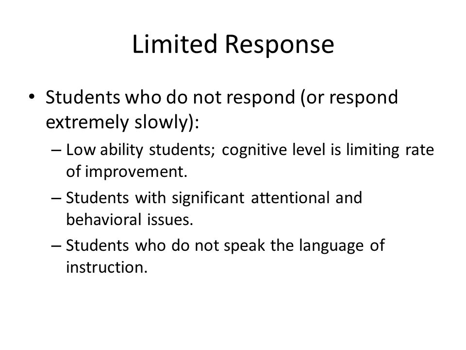 Limited Response Students who do not respond (or respond extremely slowly): – Low ability students; cognitive level is limiting rate of improvement.