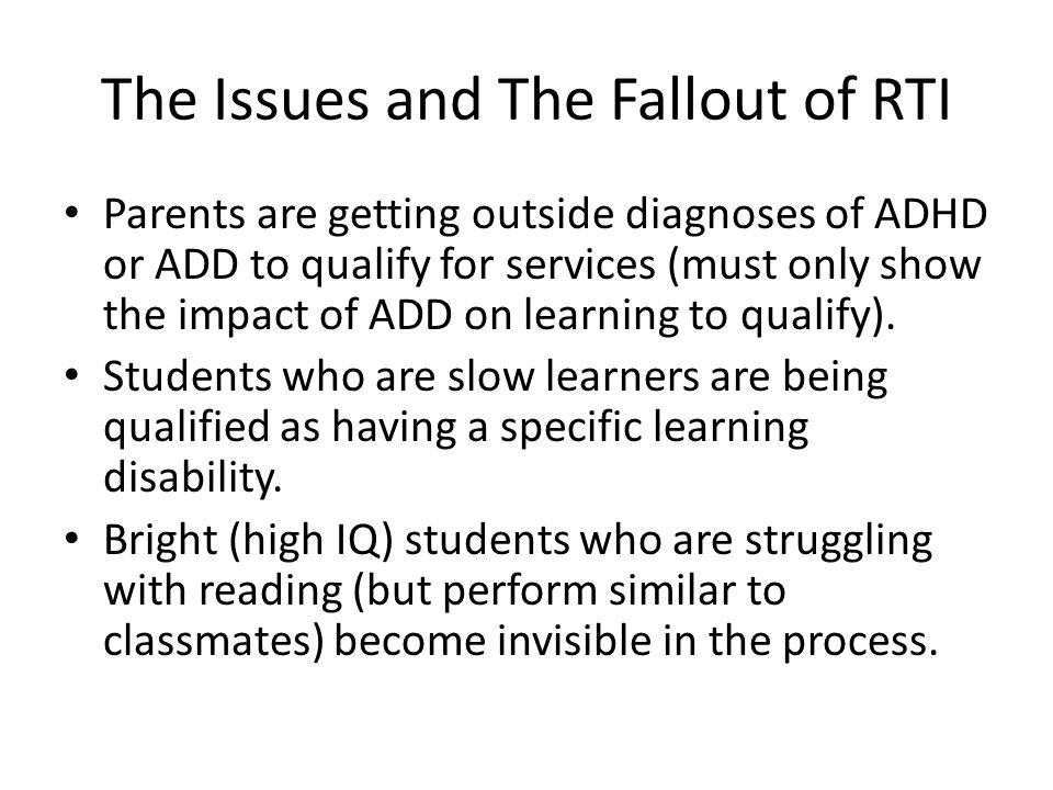 The Issues and The Fallout of RTI Parents are getting outside diagnoses of ADHD or ADD to qualify for services (must only show the impact of ADD on learning to qualify).