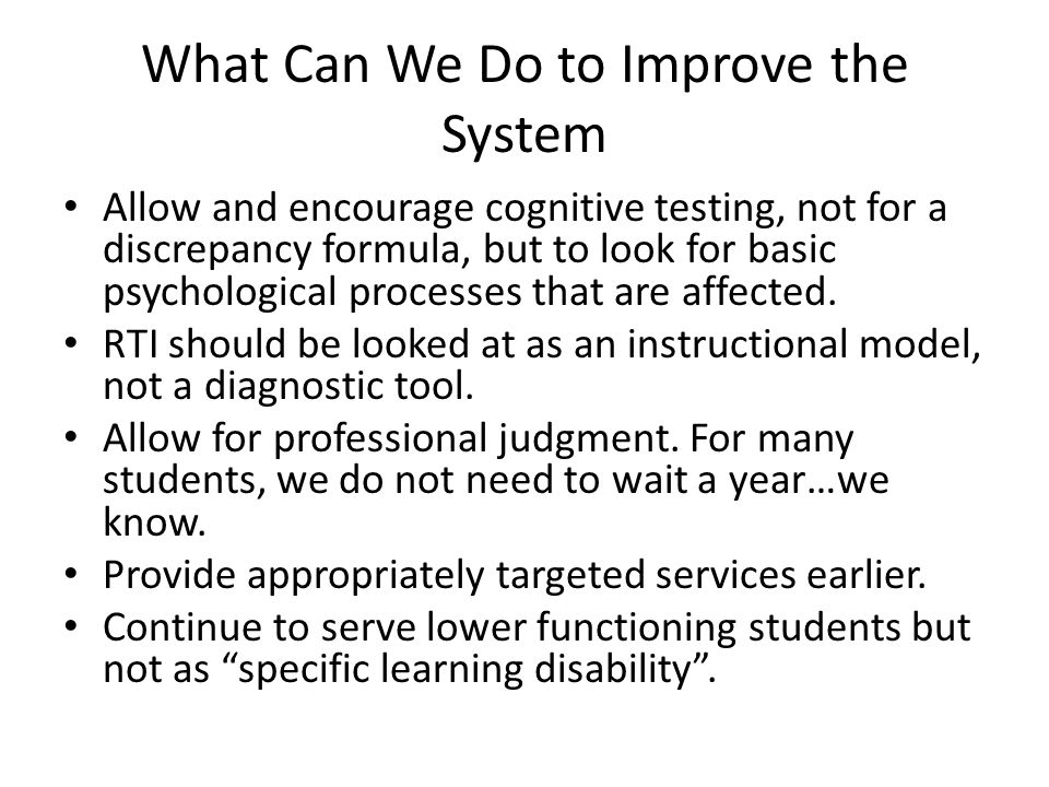 What Can We Do to Improve the System Allow and encourage cognitive testing, not for a discrepancy formula, but to look for basic psychological processes that are affected.