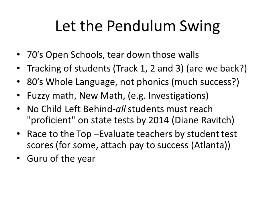 Let the Pendulum Swing 70's Open Schools, tear down those walls Tracking of students (Track 1, 2 and 3) (are we back ) 80's Whole Language, not phonics (much success ) Fuzzy math, New Math, (e.g.