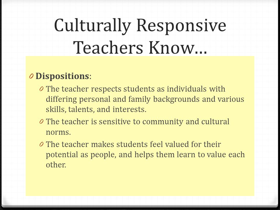 Culturally Responsive Teachers Know… 0 Dispositions: 0 The teacher respects students as individuals with differing personal and family backgrounds and various skills, talents, and interests.