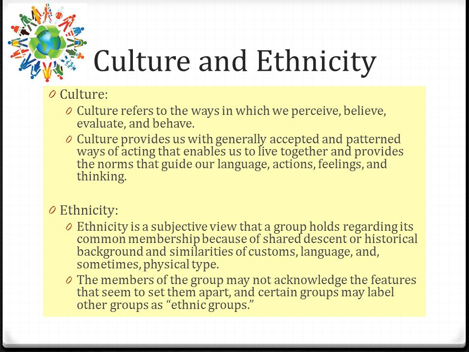 Culture and Ethnicity 0 Culture: 0 Culture refers to the ways in which we perceive, believe, evaluate, and behave.