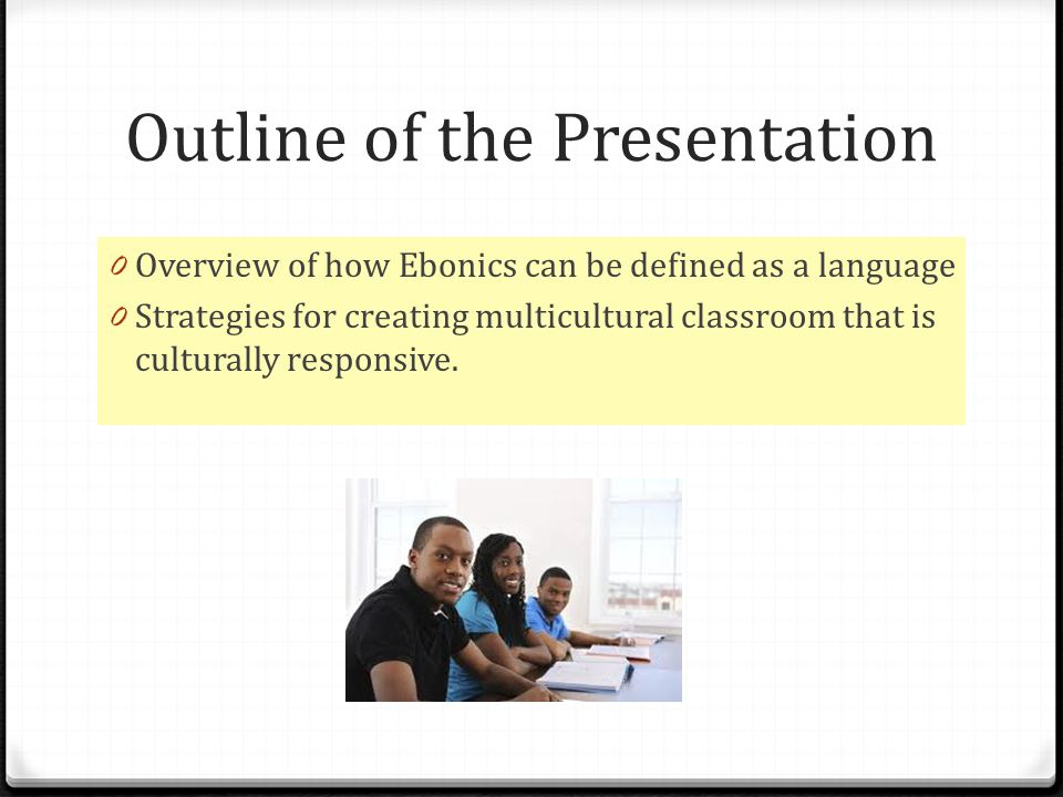 Outline of the Presentation 0 Overview of how Ebonics can be defined as a language 0 Strategies for creating multicultural classroom that is culturally responsive.