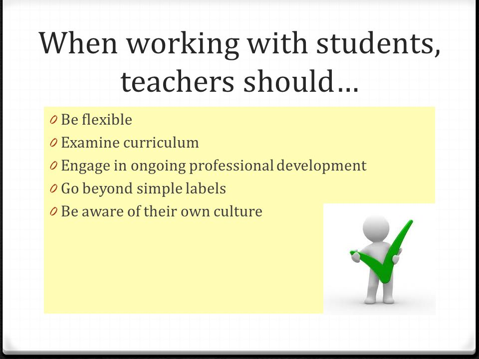 When working with students, teachers should… 0 Be flexible 0 Examine curriculum 0 Engage in ongoing professional development 0 Go beyond simple labels 0 Be aware of their own culture