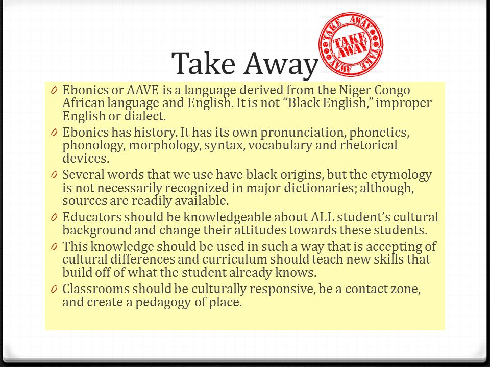 Take Away 0 Ebonics or AAVE is a language derived from the Niger Congo African language and English.