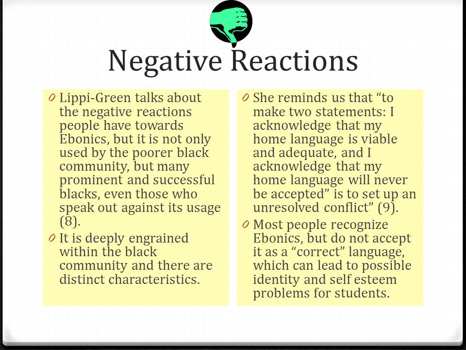 Negative Reactions 0 Lippi-Green talks about the negative reactions people have towards Ebonics, but it is not only used by the poorer black community, but many prominent and successful blacks, even those who speak out against its usage (8).