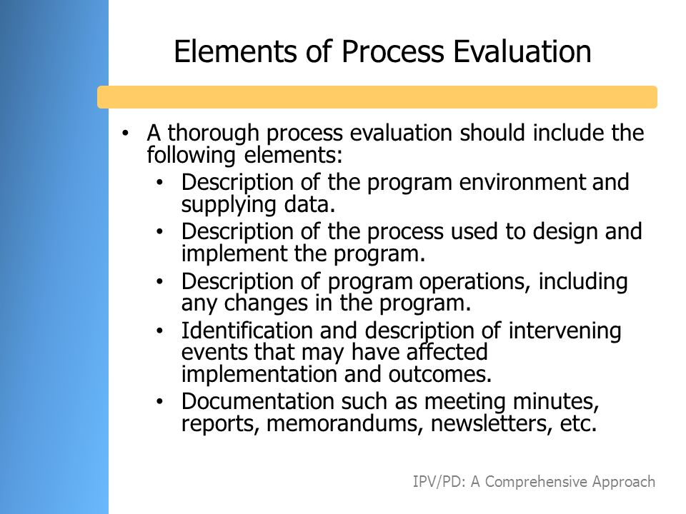 Elements of Process Evaluation A thorough process evaluation should include the following elements: Description of the program environment and supplyi