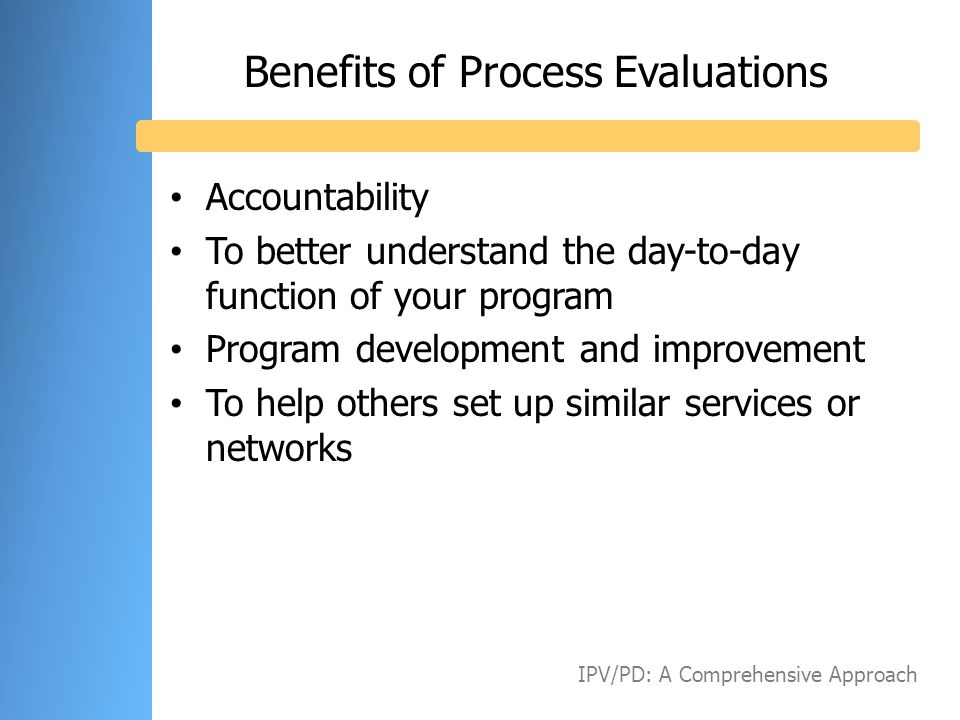 Benefits of Process Evaluations Accountability To better understand the day-to-day function of your program Program development and improvement To hel