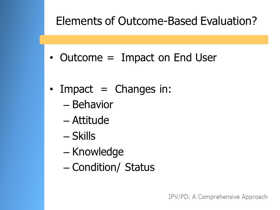 Elements of Outcome-Based Evaluation? Outcome = Impact on End User Impact = Changes in: – Behavior – Attitude – Skills – Knowledge – Condition/ Status