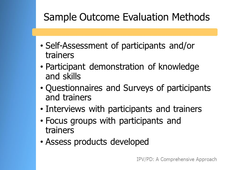 Sample Outcome Evaluation Methods Self-Assessment of participants and/or trainers Participant demonstration of knowledge and skills Questionnaires and