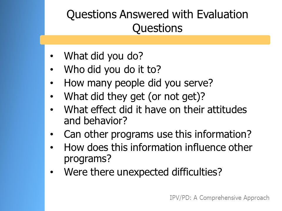 Questions Answered with Evaluation Questions What did you do? Who did you do it to? How many people did you serve? What did they get (or not get)? Wha