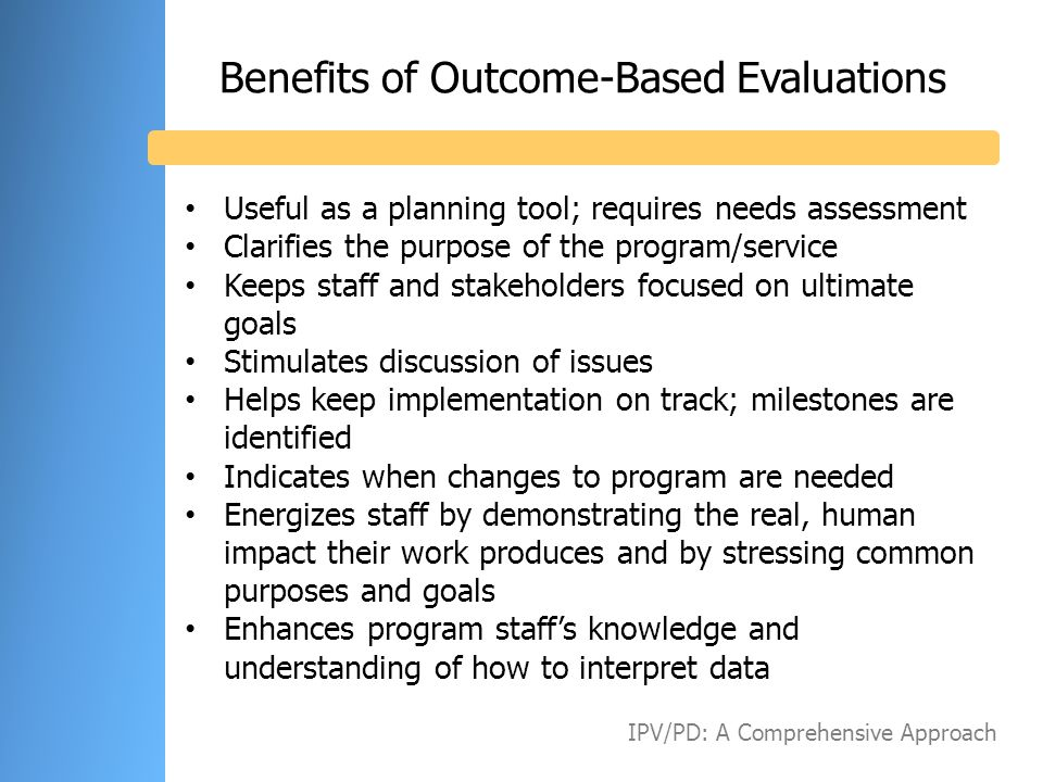 Benefits of Outcome-Based Evaluations Useful as a planning tool; requires needs assessment Clarifies the purpose of the program/service Keeps staff an