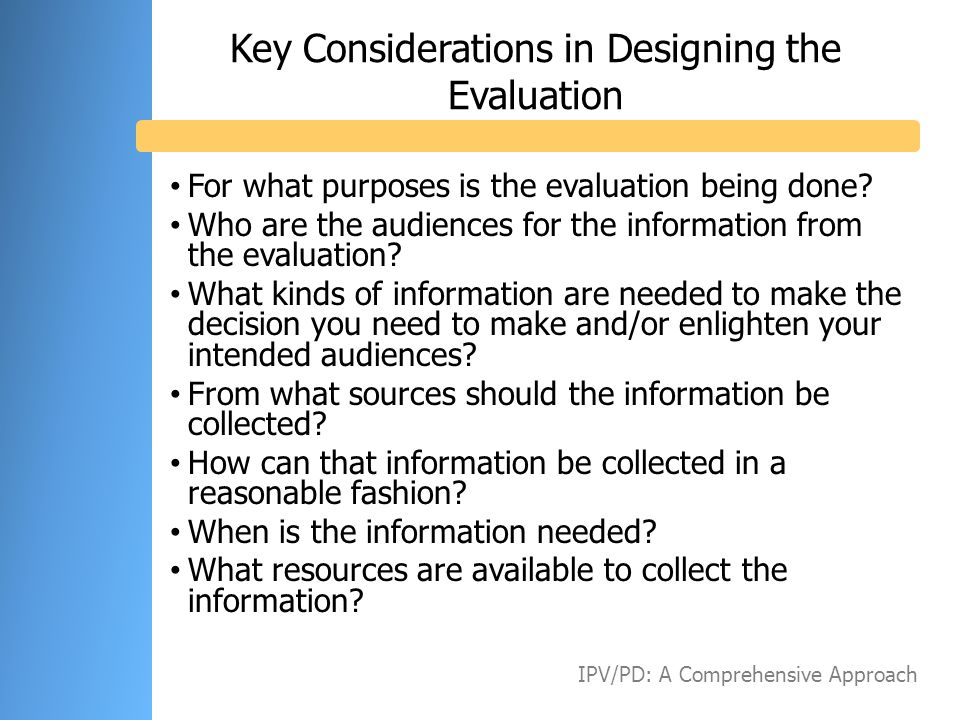 Key Considerations in Designing the Evaluation For what purposes is the evaluation being done? Who are the audiences for the information from the eval