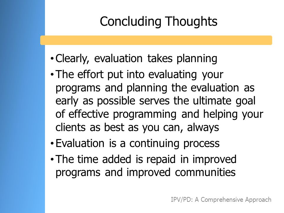 Concluding Thoughts Clearly, evaluation takes planning The effort put into evaluating your programs and planning the evaluation as early as possible s
