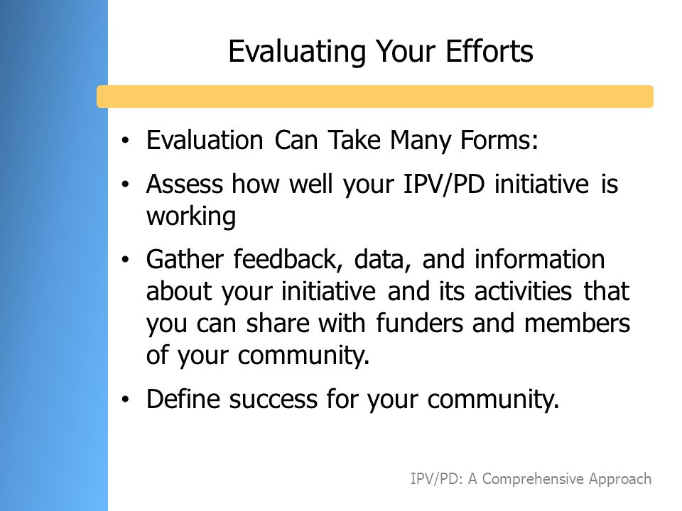Evaluating Your Efforts Evaluation Can Take Many Forms: Assess how well your IPV/PD initiative is working Gather feedback, data, and information about