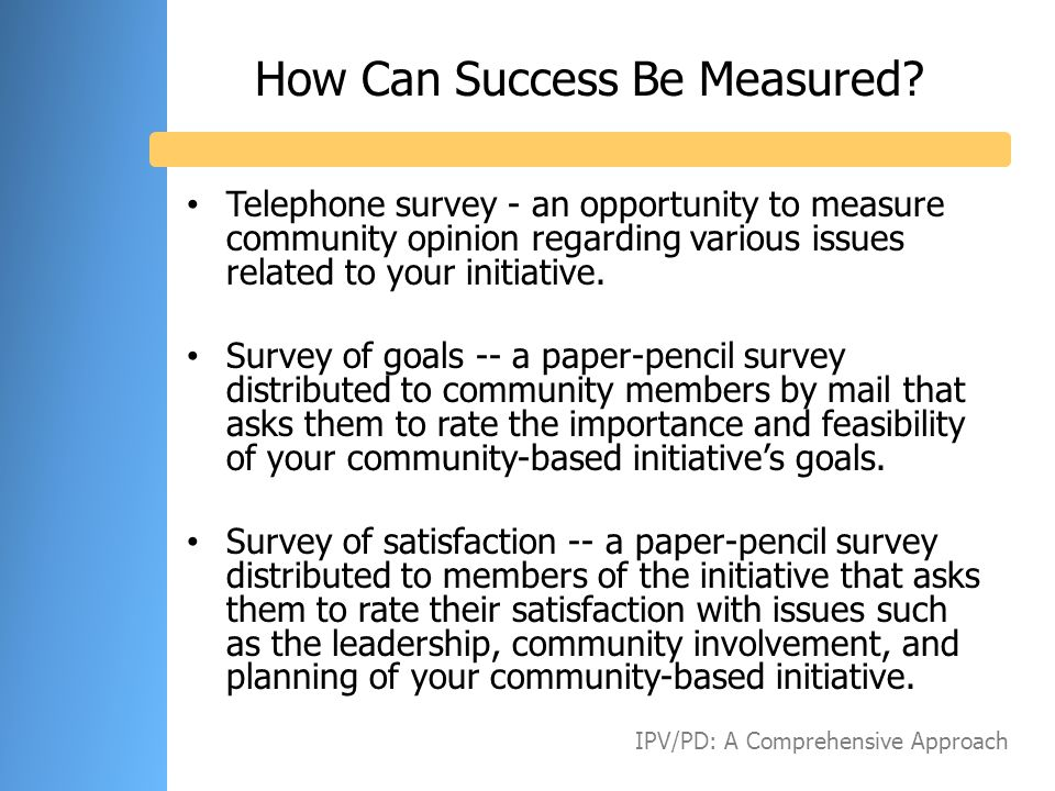 How Can Success Be Measured? Telephone survey - an opportunity to measure community opinion regarding various issues related to your initiative. Surve