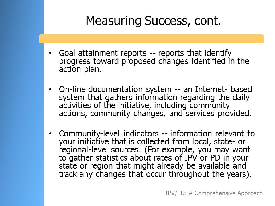 Measuring Success, cont. Goal attainment reports -- reports that identify progress toward proposed changes identified in the action plan. On-line docu