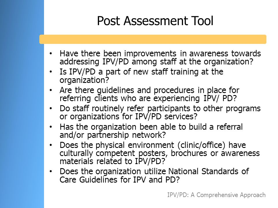 Post Assessment Tool Have there been improvements in awareness towards addressing IPV/PD among staff at the organization? Is IPV/PD a part of new staf