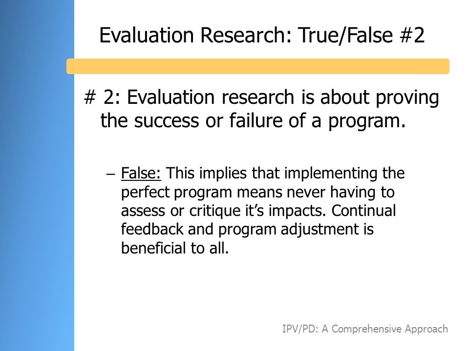 Evaluation Research: True/False #2 # 2: Evaluation research is about proving the success or failure of a program. – False: This implies that implement