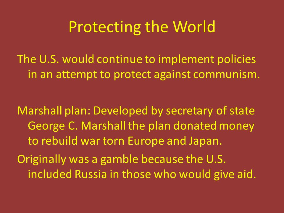 Protecting the World The U.S. would continue to implement policies in an attempt to protect against communism. Marshall plan: Developed by secretary o