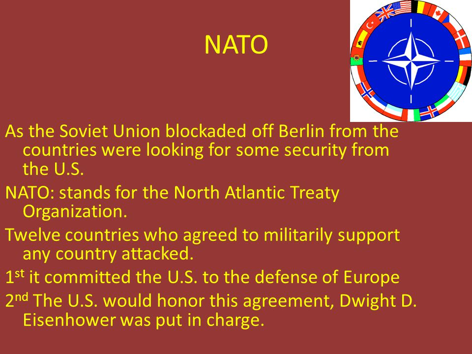 NATO As the Soviet Union blockaded off Berlin from the countries were looking for some security from the U.S. NATO: stands for the North Atlantic Trea