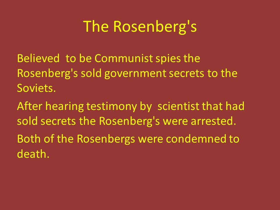 The Rosenberg's Believed to be Communist spies the Rosenberg's sold government secrets to the Soviets. After hearing testimony by scientist that had s
