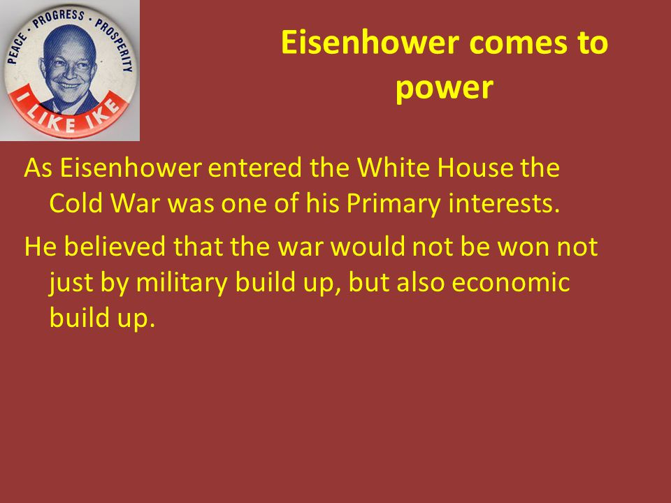 Eisenhower comes to power As Eisenhower entered the White House the Cold War was one of his Primary interests. He believed that the war would not be w