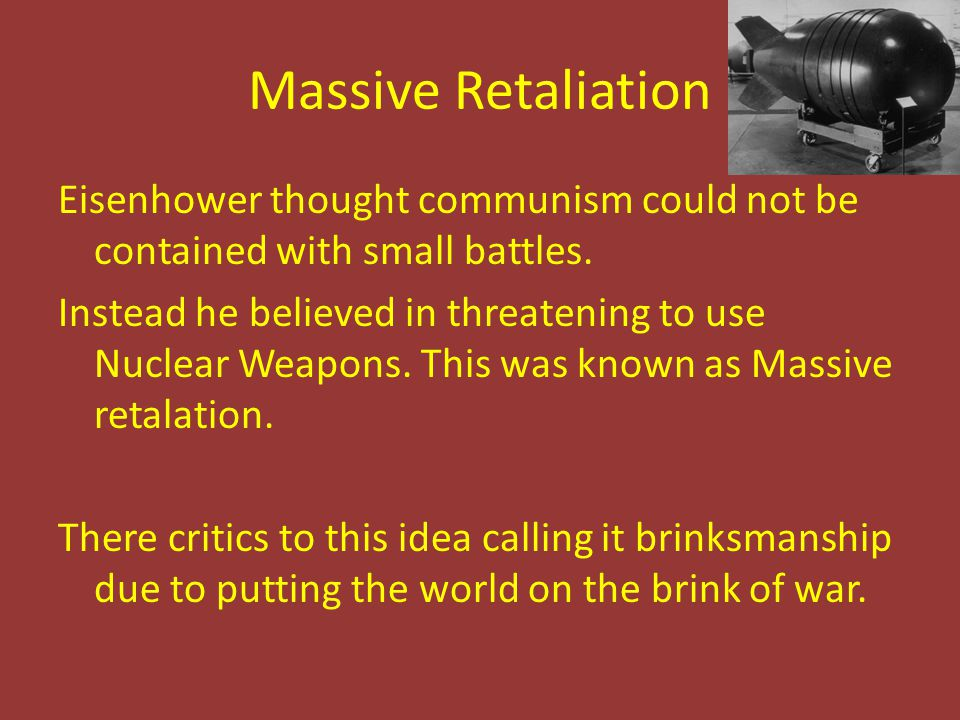 Massive Retaliation Eisenhower thought communism could not be contained with small battles. Instead he believed in threatening to use Nuclear Weapons.