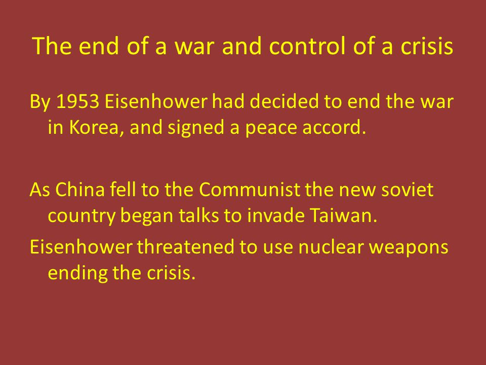 The end of a war and control of a crisis By 1953 Eisenhower had decided to end the war in Korea, and signed a peace accord.