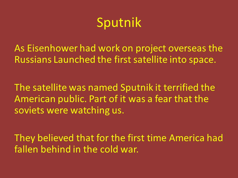 Sputnik As Eisenhower had work on project overseas the Russians Launched the first satellite into space. The satellite was named Sputnik it terrified