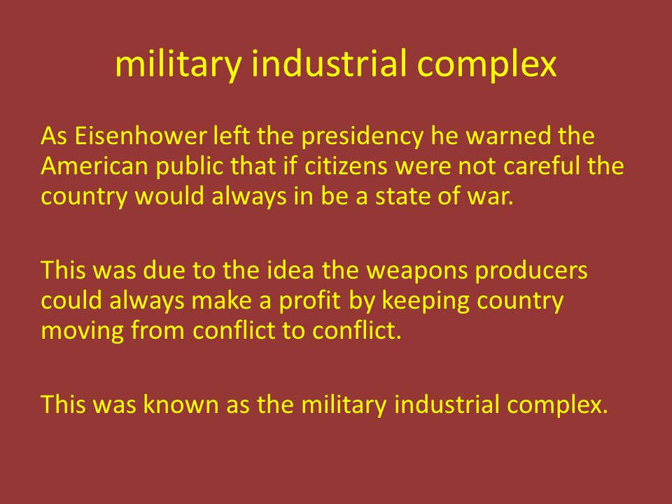 military industrial complex As Eisenhower left the presidency he warned the American public that if citizens were not careful the country would always