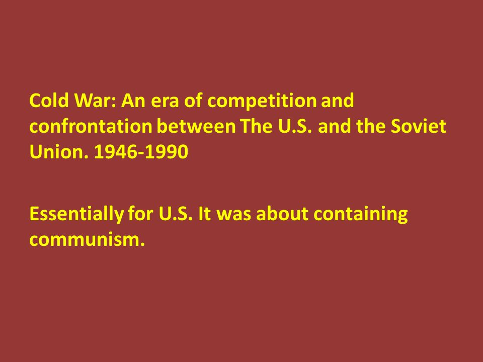 Cold War: An era of competition and confrontation between The U.S. and the Soviet Union. 1946-1990 Essentially for U.S. It was about containing commun