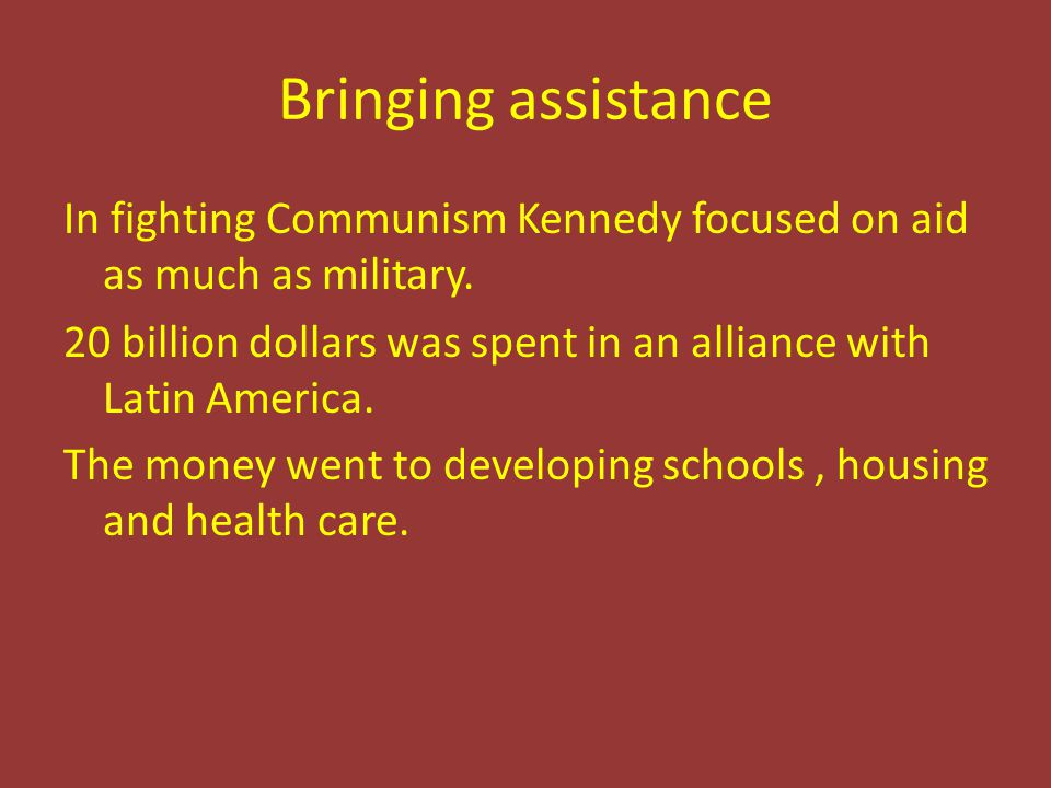 Bringing assistance In fighting Communism Kennedy focused on aid as much as military. 20 billion dollars was spent in an alliance with Latin America.